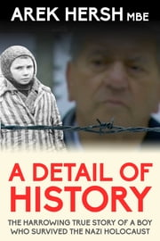 A Detail Of History: The harrowing true story of a boy who survived the Nazi holocaust ebook by Arek Hersh