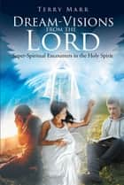 Dream-Visions from the Lord - Super-Spiritual Encounters in the Holy Spirit ebook by Terry Marr