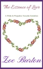 The Essence of Love - A Pride & Prejudice Novella Variation ebook by Zoe Burton