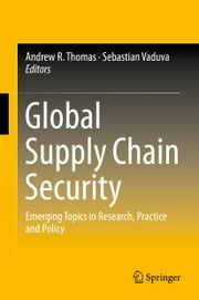 Global Supply Chain Security - Emerging Topics in Research, Practice and Policy ebook by Andrew R. Thomas,Sebastian Văduva