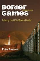 Border Games - Policing the U.S.-Mexico Divide ebook by Peter Andreas