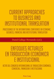 Current Approaches to Business and Institutional Translation – Enfoques actuales en traducción económica e institucional - Proceedings of the international conference on economic, business, financial and institutional translation – Actas del congreso international de traducción económica, commercial, financiere e institucional ebook by Daniel Gallego-Hernández