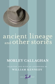Ancient Lineage and Other Stories ebook by Morley Callaghan,William Kennedy