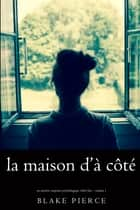 La maison d'à côté (Un mystère suspense psychologique Chloé Fine – Volume 1) ebook by Blake Pierce