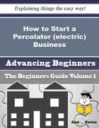 How to Start a Percolator (electric) Business (Beginners Guide) - How to Start a Percolator (electric) Business (Beginners Guide) ebook by Lazaro Meadows