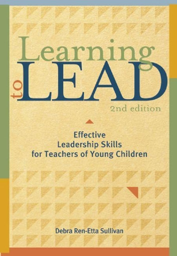 Learning to Lead, Second Edition - Effective Leadership Skills for Teachers of Young Children ebook by Debra Ren-Etta Sullivan