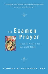 The Examen Prayer: Ignatian Wisdom for Our Lives Today - Ignatian Wisdom for Our Lives Today ebook by Timothy M. Gallagher, OMV