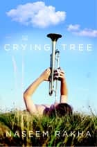 The Crying Tree - A Novel ebook by Naseem Rakha
