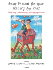 Being Present for Your Nursery Age Child - Observing, Understanding, and Helping Children ebook by Jeanne Magagna,Patrizia Pasquini