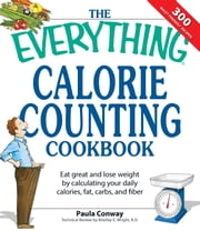 The Everything Calorie Counting Cookbook - Calculate your daily caloric intake--and fat, carbs, and daily fiber--with these 300 delicious recipes ebook by Paula Conway,Brierley E Wright