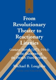From Revolutionary Theater to Reactionary Litanies - Gustave Hervé (1871–1944) at the Extremes of the French Third Republic ebook by Michael B. Loughlin