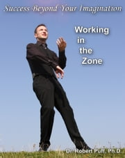 Success Beyond Your Imagination: Working In the Zone ebook by Dr. Robert Puff