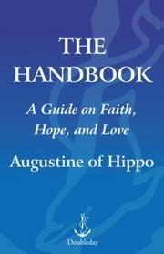 The Handbook - A Guide to Faith, Hope, and Love ebook by Augustine of Hippo
