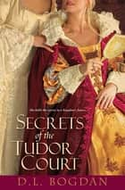 Secrets of the Tudor Court ebook by D.L. Bogdan