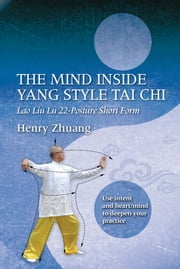 The Mind Inside Yang Style Tai Chi - Lao Liu Lu 22-Posture Short Form ebook by Henry Zhuang