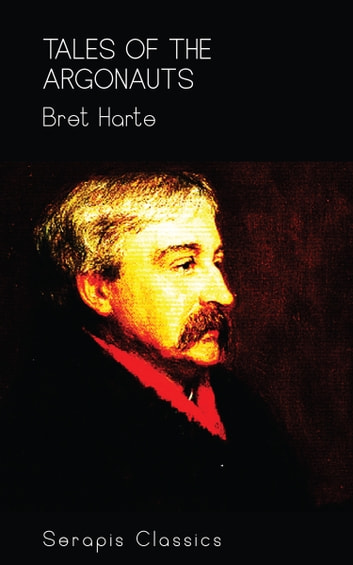 Tales of the Argonauts (Serapis Classics) eBook by Bret Harte