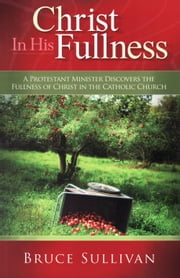 Christ in His Fullness - A Protestant Minister Discovers the Fullness of Christ in the Catholic Church ebook by Bruce Sullivan