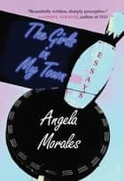 The Girls in My Town - Essays ebook by Angela Morales