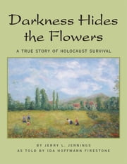 Darkness Hides the Flowers - A True Story of Holocaust Survival ebook by Jerry L. Jennings,Ida Hoffmann Firestone