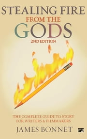 Stealing Fire from the Gods: The Complete Guide to Story for Writers and Filmmakers - The Complete Guide to Story for Writers and Filmmakers ebook by James Bonnet