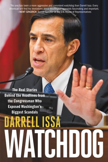 Watchdog - The Real Stories Behind the Headlines from the Congressman Who Exposed Washington's Biggest Scandals ebook by Darrell Issa
