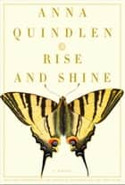 Rise and Shine - A Novel ebook by Anna Quindlen