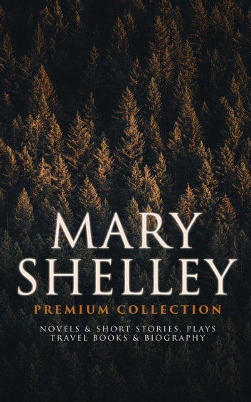 MARY SHELLEY Premium Collection: Novels & Short Stories, Plays, Travel Books & Biography - Frankenstein, The Last Man, Valperga, The Fortunes of Perkin Warbeck, Lodore, Falkner, The Mortal Immortal, Transformation, The Invisible Girl, Proserpine, Midas, History of a Six Weeks' Tour… eBook by Mary Shelley