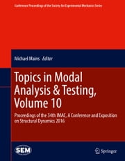 Topics in Modal Analysis & Testing, Volume 10 - Proceedings of the 34th IMAC, A Conference and Exposition on Structural Dynamics 2016 ebook by Michael Mains