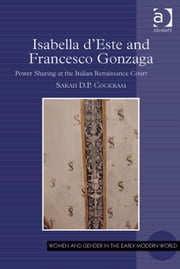 Isabella d'Este and Francesco Gonzaga - Power Sharing at the Italian Renaissance Court ebook by Dr Sarah D P Cockram,Professor Allyson M Poska,Professor Abby Zanger