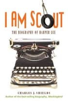 I Am Scout ebook by Charles J. Shields