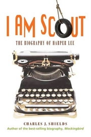 I Am Scout - The Biography of Harper Lee ebook by Charles J. Shields