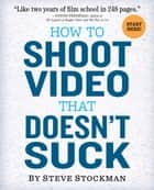 How to Shoot Video That Doesn't Suck - Advice to Make Any Amateur Look Like a Pro ebook by Steve Stockman