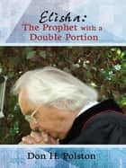 Elisha - The Prophet with a Double Portion ebook by Don H. Polston