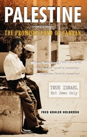PALESTINE The Promised Land of Canaan - Whose Homeland? Arabs or Jews? ebook by Fred Kohler Holbrook