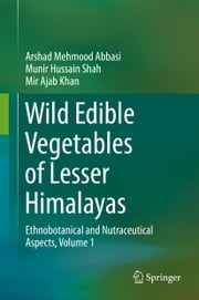 Wild Edible Vegetables of Lesser Himalayas - Ethnobotanical and Nutraceutical Aspects, Volume 1 ebook by Arshad Mehmood Abbasi,Munir Hussain Shah,Mir Ajab Khan
