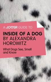 A Joosr Guide to... Inside of a Dog by Alexandra Horowitz: What Dogs See, Smell, and Know ebook by Joosr