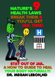 Nature's 9 Health Laws Break Them & You'll Get Jail Time! Stay Out of Jail. A How to Guide to Heal Your Body Naturally! ebook by Dr. Megan Lebon ND