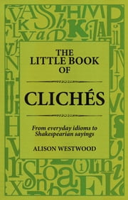 The Little Book of Clichés - From everyday idioms to Shakesperian sayings ebook by Alison Westwood