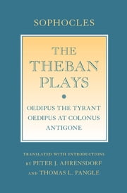 "The Theban Plays - ""Oedipus the Tyrant""; ""Oedipus at Colonus""; ""Antigone"" ebook by Sophocles,Peter J. Ahrensdorf,Thomas L. Pangle"