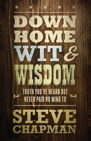Down Home Wit and Wisdom - Truth You've Heard but Never Paid No Mind To ebook by Steve Chapman