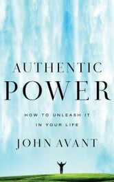 Authentic Power - How to Unleash It in Your Life ebook by John Avant