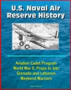 U.S. Naval Air Reserve History- Aviation Cadet Program, World War II, Props to Jets, Squantum, Grenada and Lebanon, Weekend Warriors ebook by Progressive Management
