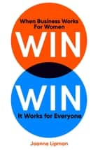 Win Win - When Business Works for Women, It Works for Everyone ebook by Joanne Lipman