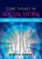 Core Themes In Social Work: Power, Poverty, Politics And Values ebook by Martin Sheedy