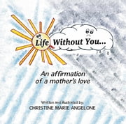 Life Without You . . . - An Affirmation of a Mother's Love ebook by Christine Marie Angelone