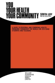 You . . . Your Health . . . Your Community - A Guide to Personal and Communal Health Problems Throughout the World, for VIth Form Students and Teachers ebook by Sonya Leff