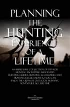 Planning The Hunting Experience Of A Lifetime ebook by Steve B. Estrada