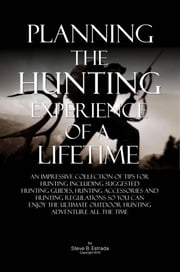 Planning The Hunting Experience Of A Lifetime - An Impressive Collection Of Tips For Hunting Including Suggested Hunting Guides, Hunting Accessories And Hunting Regulations So You Can Enjoy The Ultimate Outdoor Hunting Adventure All The Time ebook by Steve B. Estrada