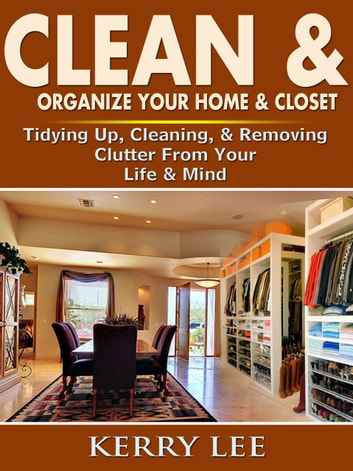 Clean & Organize Your Home & Closet - Tidying Up, Cleaning, & Removing Clutter From Your Life & Mind ebook by Kerry Lee