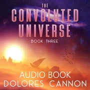 The Convoluted Universe, Book Three audiobook by Dolores Cannon